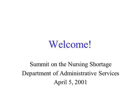 Welcome! Summit on the Nursing Shortage Department of Administrative Services April 5, 2001.