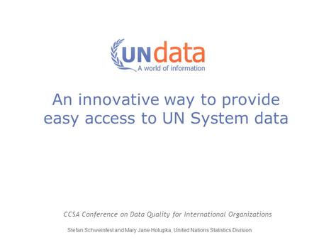 An innovative way to provide easy access to UN System data CCSA Conference on Data Quality for International Organizations Stefan Schweinfest and Mary.