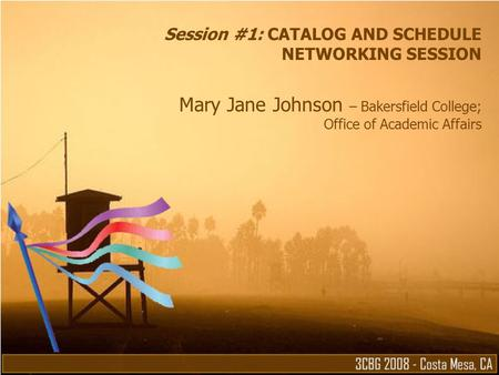 Session #1: CATALOG AND SCHEDULE NETWORKING SESSION Mary Jane Johnson – Bakersfield College; Office of Academic Affairs.