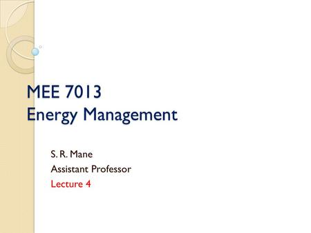 MEE 7013 Energy Management S. R. Mane Assistant Professor Lecture 4.