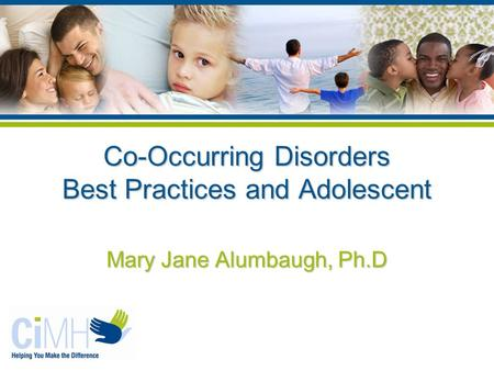Co-Occurring Disorders Best Practices and Adolescent Mary Jane Alumbaugh, Ph.D.