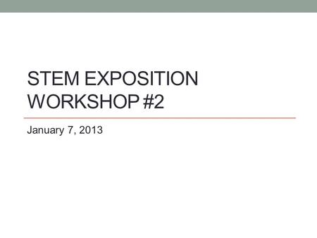 STEM EXPOSITION WORKSHOP #2 January 7, 2013. Check in with participants How's it going? Any issues we can help with? How many students are you working.