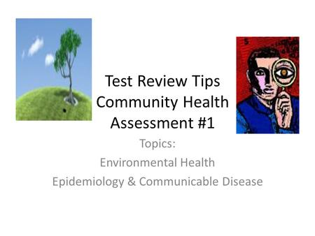 Test Review Tips Community Health Assessment #1 Topics: Environmental Health Epidemiology & Communicable Disease.