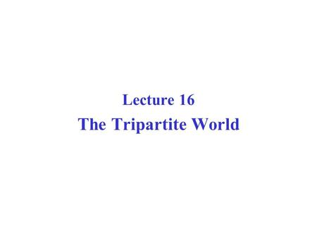 Lecture 16 The Tripartite World. Years1820-701870-19141914-451945-891989-Present Dominant pattern of global economy Beginning of modern economic growth.