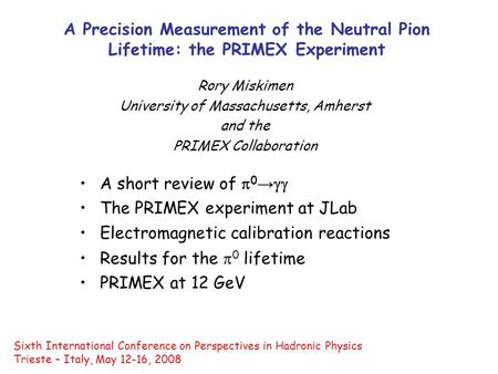 A Precision Measurement of the Neutral Pion Lifetime: the PRIMEX Experiment Rory Miskimen University of Massachusetts, Amherst and the PRIMEX Collaboration.