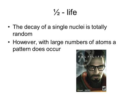 ½ - life The decay of a single nuclei is totally random However, with large numbers of atoms a pattern does occur.