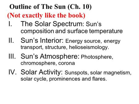 I.The Solar Spectrum : Sun's composition and surface temperature II.Sun's Interior: Energy source, energy transport, structure, helioseismology. III.Sun's.