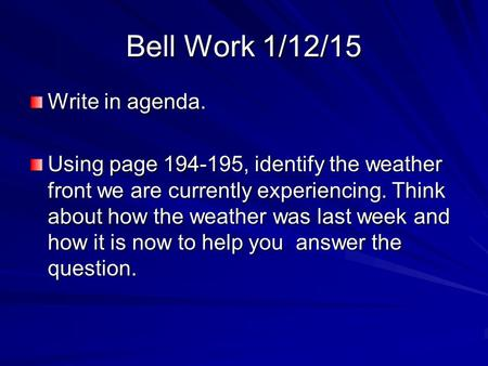 Bell Work 1/12/15 Write in agenda. Using page 194-195, identify the weather front we are currently experiencing. Think about how the weather was last week.