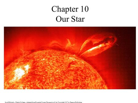 Scott Hildreth – Chabot College – Adapted from Essential Cosmic Perspective 4 th ed. Copyright 2007 by Pearson Publishing. Chapter 10 Our Star.
