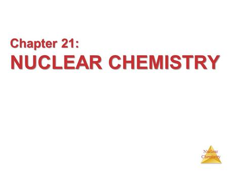 Nuclear Chemistry Chapter 21: NUCLEAR CHEMISTRY Chapter 21: NUCLEAR CHEMISTRY.