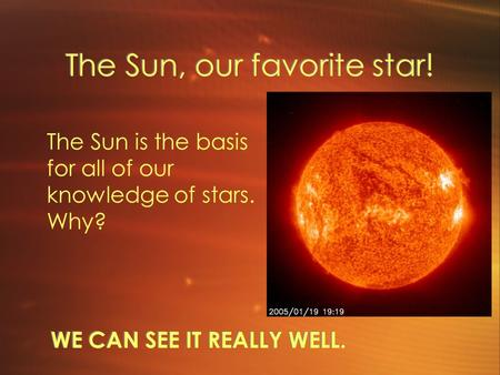 The Sun, our favorite star! WE CAN SEE IT REALLY WELL. The Sun is the basis for all of our knowledge of stars. Why?