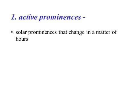 1. active prominences - solar prominences that change in a matter of hours.
