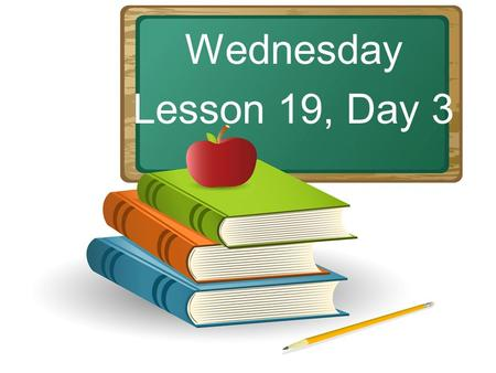 Wednesday Lesson 19, Day 3. Objective: To listen and respond appropriately to oral communication. Question of the Day: Rabbits hop. Frogs leap. Name some.