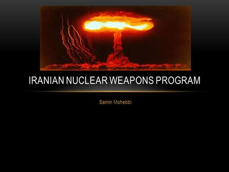 Samin Mohebbi IRANIAN NUCLEAR WEAPONS PROGRAM. NUCLEAR WEAPONS About 12,000 nuclear weapons are deployed in 14 states. Five states: New Mexico, Georgia,