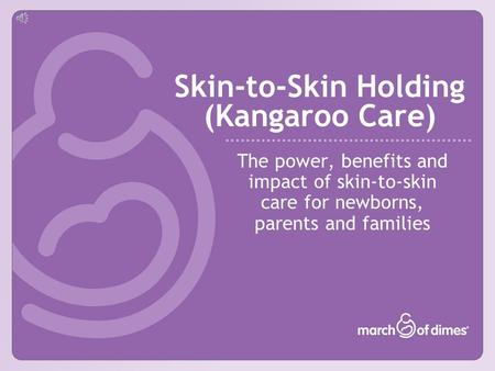 Skin-to-Skin Holding (Kangaroo Care) The power, benefits and impact of skin-to-skin care for newborns, parents and families.