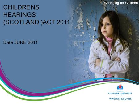 Www.scra.gov.uk Changing for Children CHILDRENS HEARINGS (SCOTLAND )ACT 2011 Date JUNE 2011.
