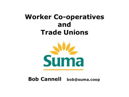 Worker Co-operatives and Trade Unions Bob Cannell