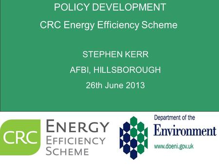 POLICY DEVELOPMENT CRC Energy Efficiency Scheme STEPHEN KERR AFBI, HILLSBOROUGH 26th June 2013.