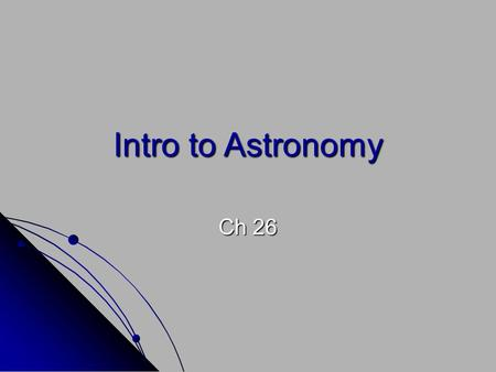 Intro to Astronomy Ch 26. Value of Astronomy Astronomy: the scientific study of the universe Scientists who study the universe are called astronomers.