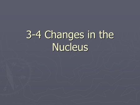 3-4 Changes in the Nucleus. Nuclear Reactions ► Changes do occur in the nucleus.  Called a nuclear reaction  Changes the composition of an atoms nucleus.