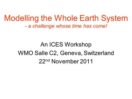 Modelling the Whole Earth System - a challenge whose time has come! An ICES Workshop WMO Salle C2, Geneva, Switzerland 22 nd November 2011.