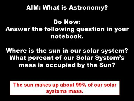AIM: What is Astronomy? Do Now: Answer the following question in your notebook. Where is the sun in our solar system? What percent of our Solar System's.