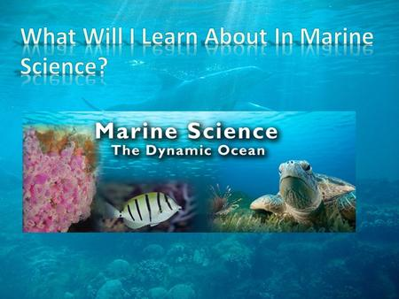 Some of the topics to be covered in this course: Describe the methods used by marine scientists List the major components and properties of seawater.