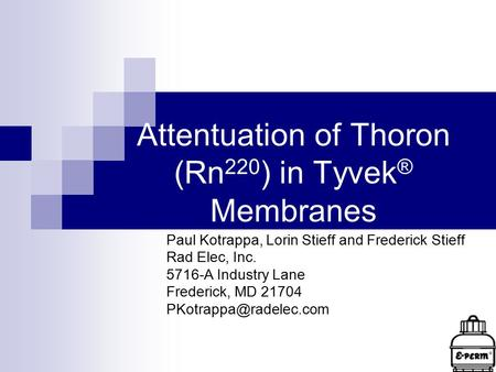 Attentuation of Thoron (Rn 220 ) in Tyvek ® Membranes Paul Kotrappa, Lorin Stieff and Frederick Stieff Rad Elec, Inc. 5716-A Industry Lane Frederick, MD.