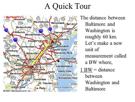 A Quick Tour The distance between Baltimore and Washington is roughly 60 km. Let's make a new unit of measurement called a BW where, 1 BW = distance between.