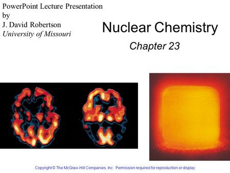 Nuclear Chemistry Chapter 23 Copyright © The McGraw-Hill Companies, Inc. Permission required for reproduction or display. PowerPoint Lecture Presentation.