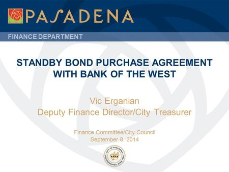 FINANCE DEPARTMENT STANDBY BOND PURCHASE AGREEMENT WITH BANK OF THE WEST Vic Erganian Deputy Finance Director/City Treasurer Finance Committee/City Council.