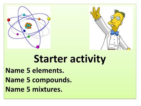 Starter activity Name 5 elements. Name 5 compounds. Name 5 mixtures. Starter activity Name 5 elements. Name 5 compounds. Name 5 mixtures.