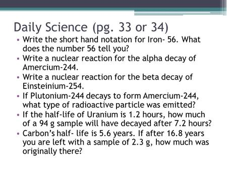Daily Science (pg. 33 or 34) Write the short hand notation for Iron- 56. What does the number 56 tell you? Write a nuclear reaction for the alpha decay.