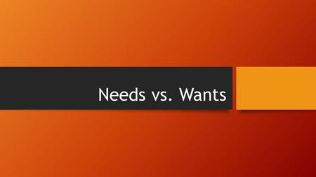 Needs vs. Wants. Focus Questions 1.What is the difference between needs and wants? 2.What factors should you consider when you go comparison shopping?