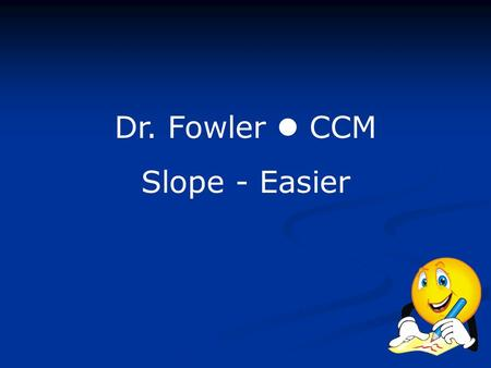 Dr. Fowler CCM Slope - Easier. Slope can be expressed different ways: A line has a positive slope if it is going uphill from left to right. A line has.