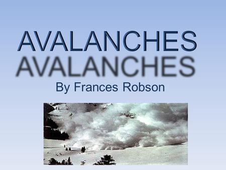 By Frances Robson. Who? Avalanches are dangerous to people who stay near the mountains like... People who ski in the mountains.
