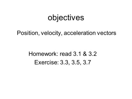 Objectives Position, velocity, acceleration vectors Homework: read 3.1 & 3.2 Exercise: 3.3, 3.5, 3.7.