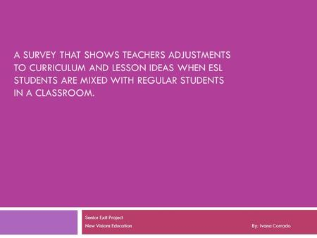 A SURVEY THAT SHOWS TEACHERS ADJUSTMENTS TO CURRICULUM AND LESSON IDEAS WHEN ESL STUDENTS ARE MIXED WITH REGULAR STUDENTS IN A CLASSROOM. Senior Exit Project.