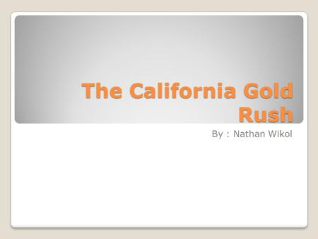 The California Gold Rush By : Nathan Wikol. The California gold began on the morning of January 24, 1848 at Sutters Mill.