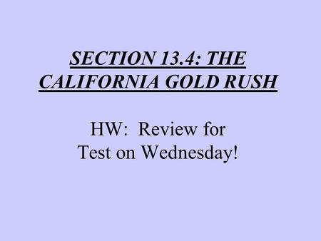 SECTION 13.4: THE CALIFORNIA GOLD RUSH HW: Review for Test on Wednesday!