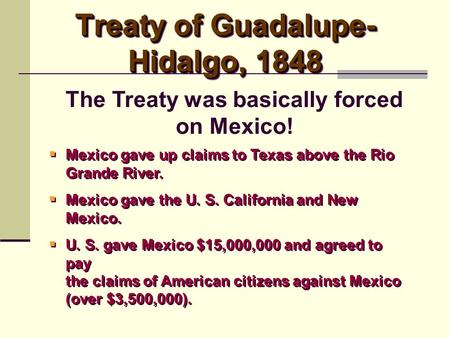 Treaty of Guadalupe- Hidalgo, 1848  Mexico gave up claims to Texas above the Rio Grande River.  Mexico gave the U. S. California and New Mexico.  U.
