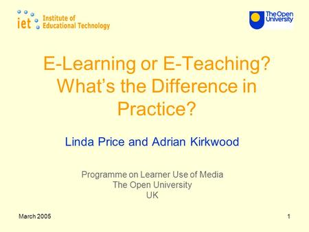 March 20051 E-Learning or E-Teaching? What's the Difference in Practice? Linda Price and Adrian Kirkwood Programme on Learner Use of Media The Open University.