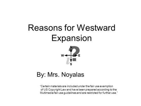 "Reasons for Westward Expansion By: Mrs. Noyalas ""Certain materials are included under the fair use exemption of US Copyright Law and have been prepared."