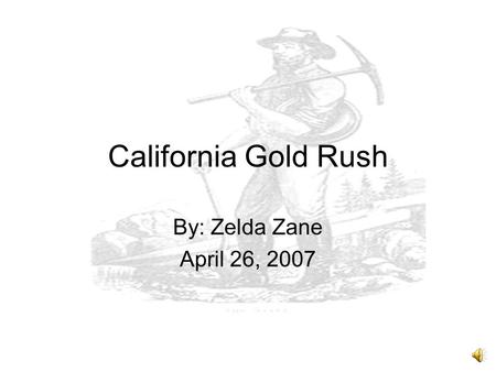 California Gold Rush By: Zelda Zane April 26, 2007.