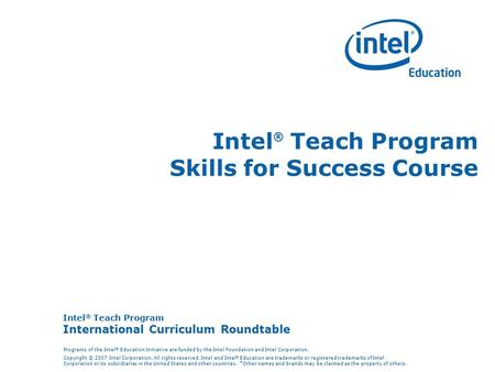 Intel ® Teach Program International <strong>Curriculum</strong> Roundtable Programs of the Intel ® Education Initiative are funded by the Intel Foundation and Intel Corporation.