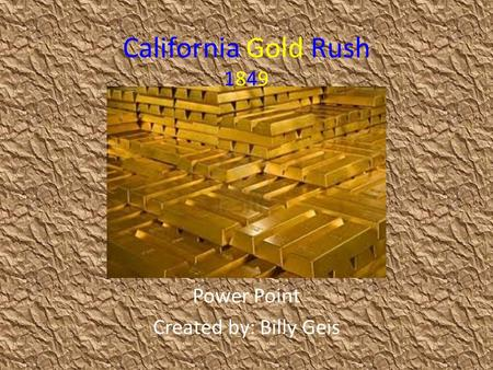 California Gold Rush 1849 Power Point Created by: Billy Geis.