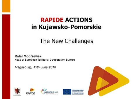Rafał Modrzewski Head of European Territorial Cooperation Bureau Magdeburg, 15th June 2010 RAPIDE ACTIONS in Kujawsko-Pomorskie The New Challenges.