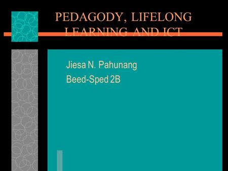 PEDAGODY, LIFELONG LEARNING AND ICT Jiesa N. Pahunang Beed-Sped 2B.