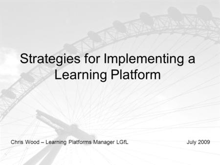 Strategies for Implementing a Learning Platform Chris Wood – Learning Platforms Manager LGfLJuly 2009.