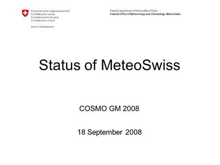 Federal Department of Home Affairs FDHA Federal Office of Meteorology and Climatology MeteoSwiss Status of MeteoSwiss 18 September 2008 COSMO GM 2008.